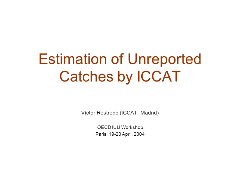 Estimation of Unreported Catches by ICCAT Víctor Restrepo (ICCAT, Madrid) OECD IUU Workshop Paris, 19-20 April, 2004