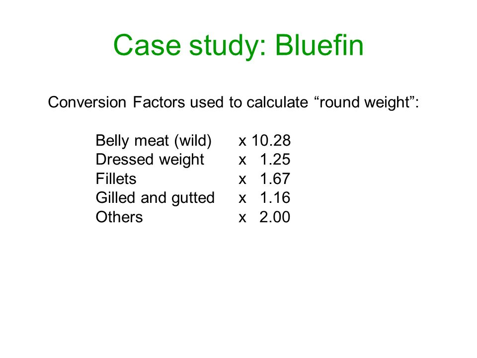 Case study: Bluefin Conversion Factors used to calculate round weight: Belly meat (wild) x 10.28 Dressed weight x 1.25 Fillets x 1.67 Gilled and gutted x 1.16 Others x 2.00
