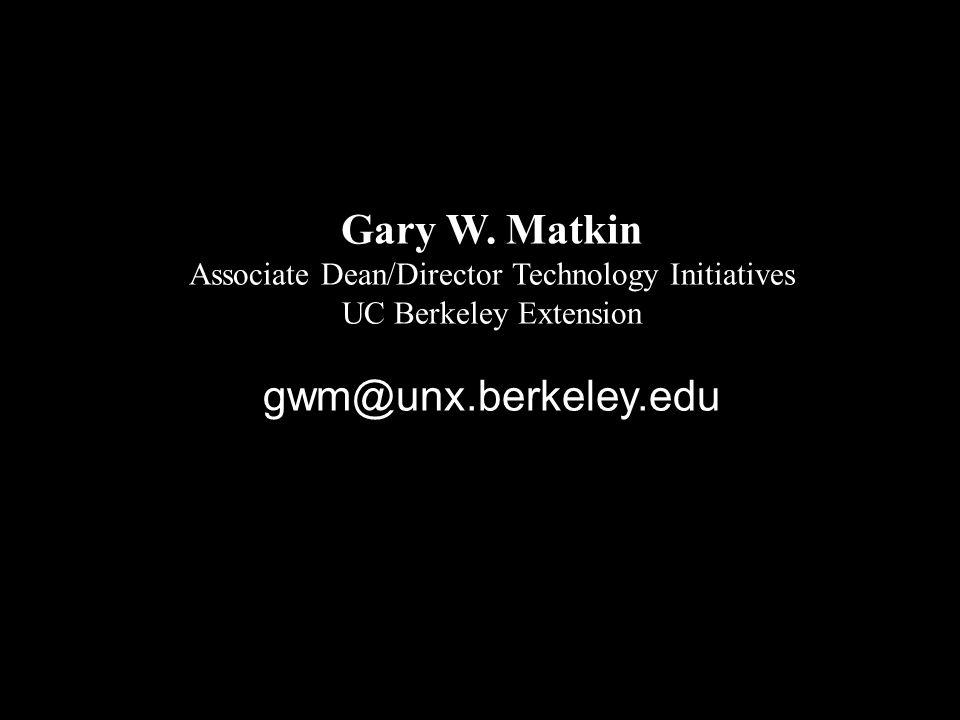 Gary W. Matkin Associate Dean/Director Technology Initiatives UC Berkeley Extension gwm@unx.berkeley.edu
