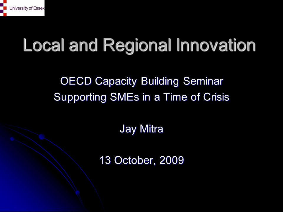 Local and Regional Innovation OECD Capacity Building Seminar Supporting SMEs in a Time of Crisis Jay Mitra 13 October, 2009