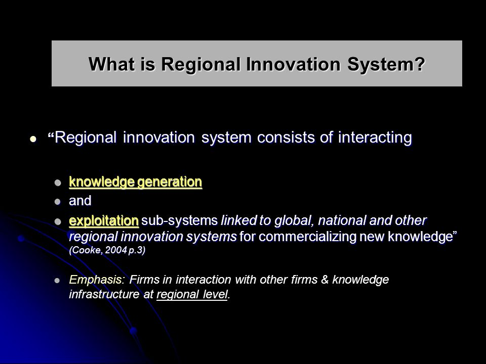 Regional innovation system consists of interacting Regional innovation system consists of interacting knowledge generation knowledge generation and and exploitation sub-systems linked to global, national and other regional innovation systems for commercializing new knowledge (Cooke, 2004 p.3) exploitation sub-systems linked to global, national and other regional innovation systems for commercializing new knowledge (Cooke, 2004 p.3) Emphasis: Firms in interaction with other firms & knowledge infrastructure at regional level.
