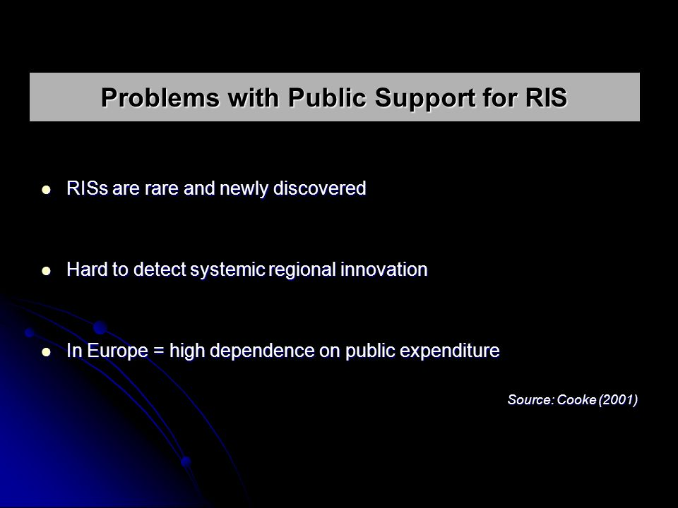 RISs are rare and newly discovered RISs are rare and newly discovered Hard to detect systemic regional innovation Hard to detect systemic regional innovation In Europe = high dependence on public expenditure In Europe = high dependence on public expenditure Source: Cooke (2001) Problems with Public Support for RIS