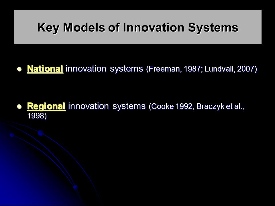 National innovation systems (Freeman, 1987; Lundvall, 2007) National innovation systems (Freeman, 1987; Lundvall, 2007) Regional innovation systems (Cooke 1992; Braczyk et al., 1998) Regional innovation systems (Cooke 1992; Braczyk et al., 1998) Key Models of Innovation Systems