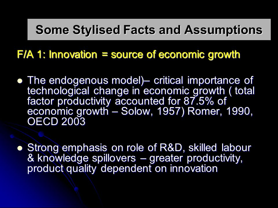 Some Stylised Facts and Assumptions F/A 1: Innovation = source of economic growth The endogenous model)– critical importance of technological change in economic growth ( total factor productivity accounted for 87.5% of economic growth – Solow, 1957) Romer, 1990, OECD 2003 The endogenous model)– critical importance of technological change in economic growth ( total factor productivity accounted for 87.5% of economic growth – Solow, 1957) Romer, 1990, OECD 2003 Strong emphasis on role of R&D, skilled labour & knowledge spillovers – greater productivity, product quality dependent on innovation Strong emphasis on role of R&D, skilled labour & knowledge spillovers – greater productivity, product quality dependent on innovation