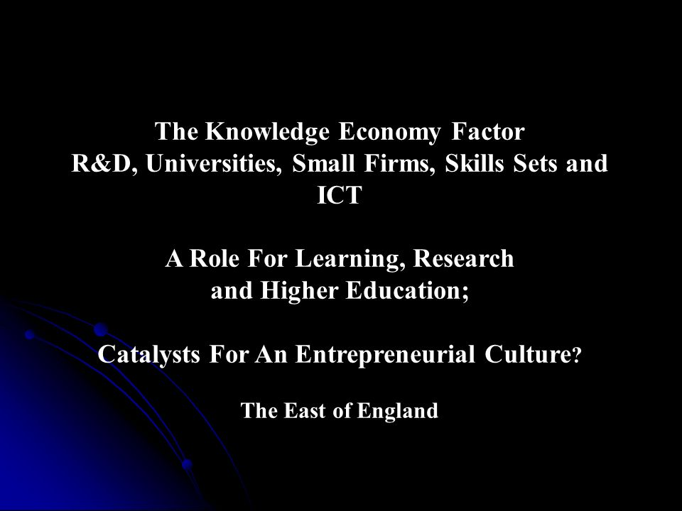 The Knowledge Economy Factor R&D, Universities, Small Firms, Skills Sets and ICT A Role For Learning, Research and Higher Education; Catalysts For An Entrepreneurial Culture .