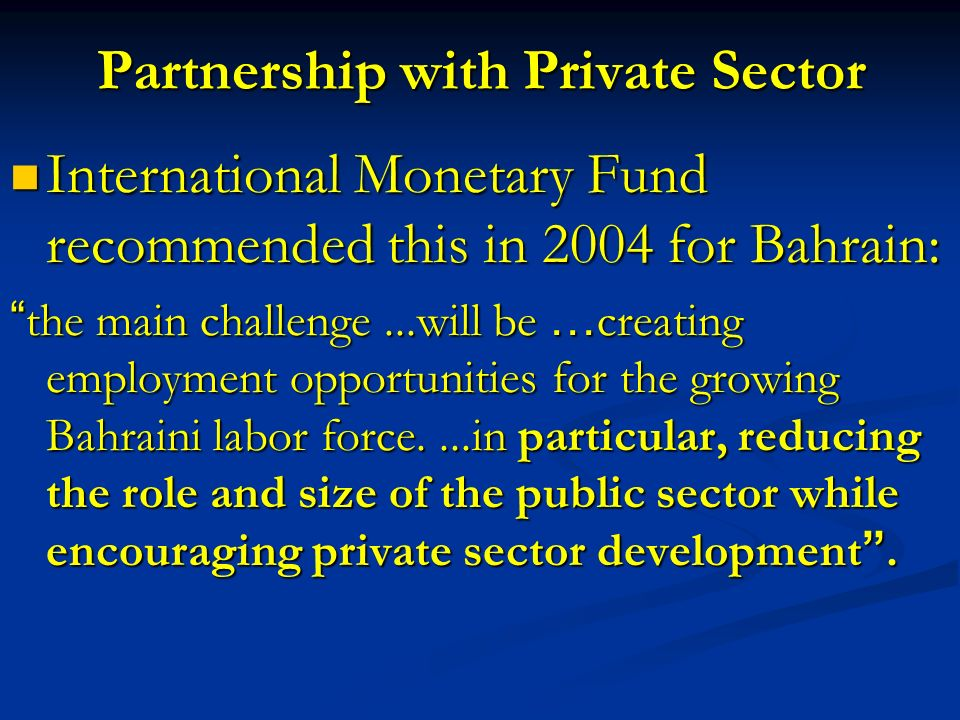 Partnership with Private Sector International Monetary Fund recommended this in 2004 for Bahrain: International Monetary Fund recommended this in 2004 for Bahrain: the main challenge...will be … creating employment opportunities for the growing Bahraini labor force....in particular, reducing the role and size of the public sector while encouraging private sector development.