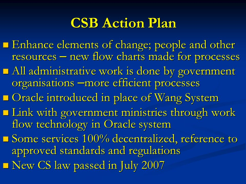 CSB Action Plan Enhance elements of change; people and other resources – new flow charts made for processes Enhance elements of change; people and other resources – new flow charts made for processes All administrative work is done by government organisations – more efficient processes All administrative work is done by government organisations – more efficient processes Oracle introduced in place of Wang System Oracle introduced in place of Wang System Link with government ministries through work flow technology in Oracle system Link with government ministries through work flow technology in Oracle system Some services 100% decentralized, reference to approved standards and regulations Some services 100% decentralized, reference to approved standards and regulations New CS law passed in July 2007 New CS law passed in July 2007
