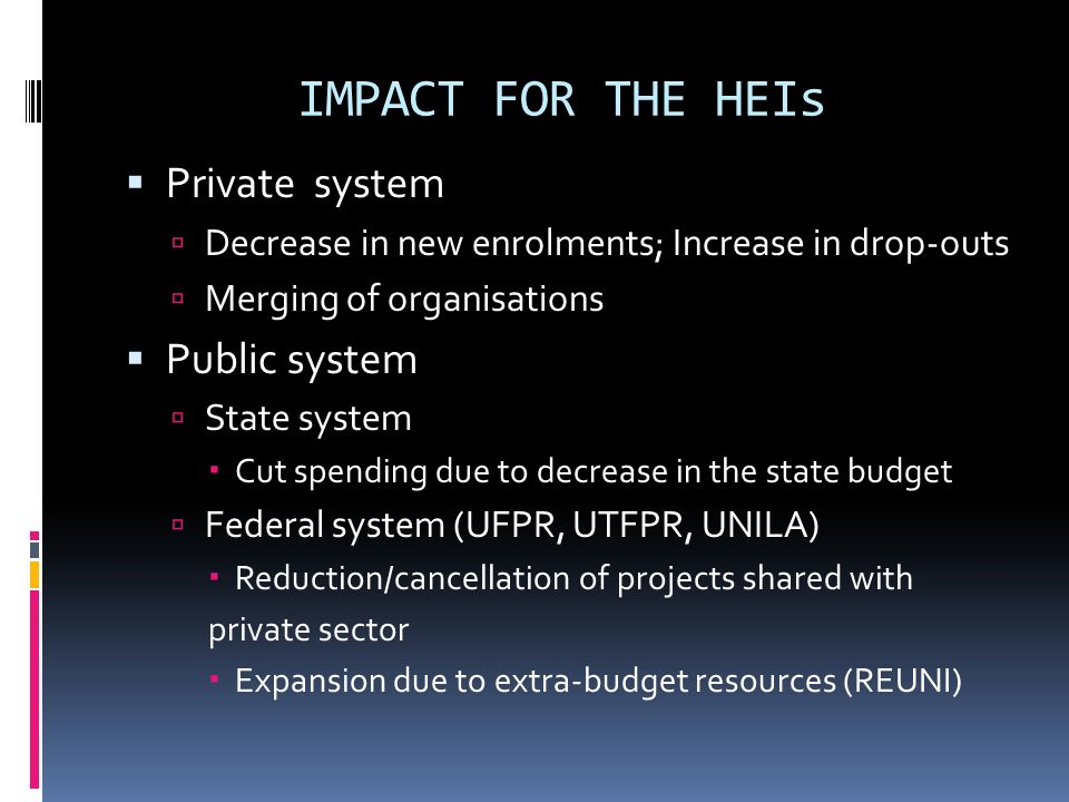 IMPACT FOR THE HEIs Private system Decrease in new enrolments; Increase in drop-outs Merging of organisations Public system State system Cut spending due to decrease in the state budget Federal system (UFPR, UTFPR, UNILA) Reduction/cancellation of projects shared with private sector Expansion due to extra-budget resources (REUNI)