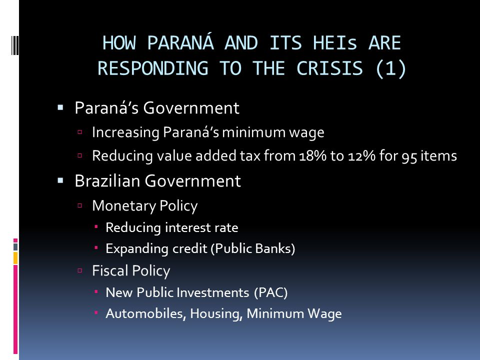 HOW PARANÁ AND ITS HEIs ARE RESPONDING TO THE CRISIS (1) Paranás Government Increasing Paranás minimum wage Reducing value added tax from 18% to 12% for 95 items Brazilian Government Monetary Policy Reducing interest rate Expanding credit (Public Banks) Fiscal Policy New Public Investments (PAC) Automobiles, Housing, Minimum Wage