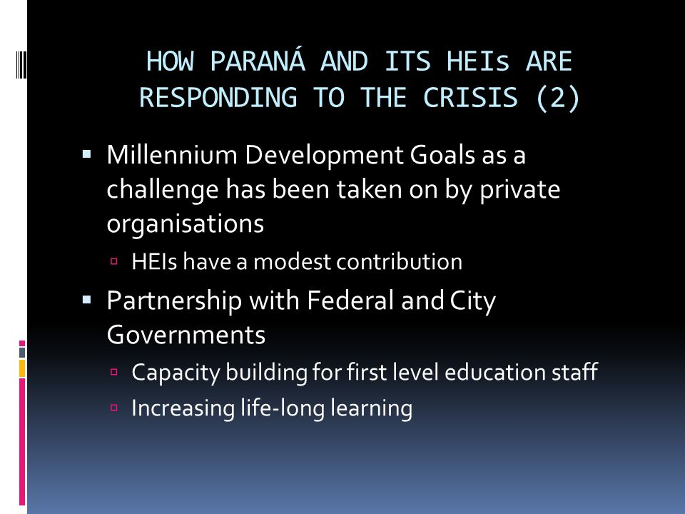 HOW PARANÁ AND ITS HEIs ARE RESPONDING TO THE CRISIS (2) Millennium Development Goals as a challenge has been taken on by private organisations HEIs have a modest contribution Partnership with Federal and City Governments Capacity building for first level education staff Increasing life-long learning