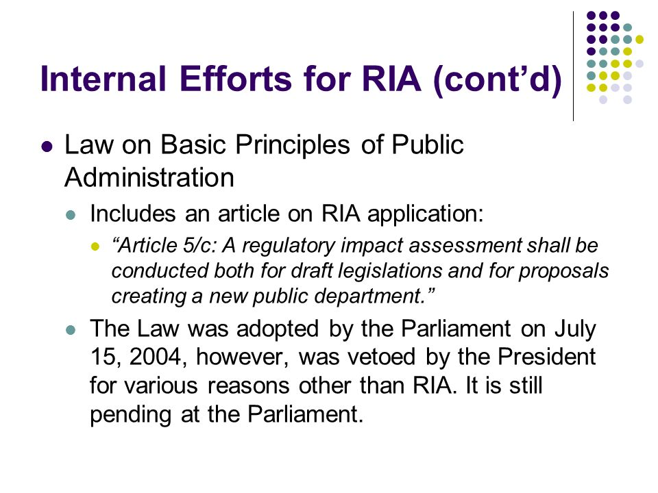 Internal Efforts for RIA (contd) Law on Basic Principles of Public Administration Includes an article on RIA application: Article 5/c: A regulatory impact assessment shall be conducted both for draft legislations and for proposals creating a new public department.