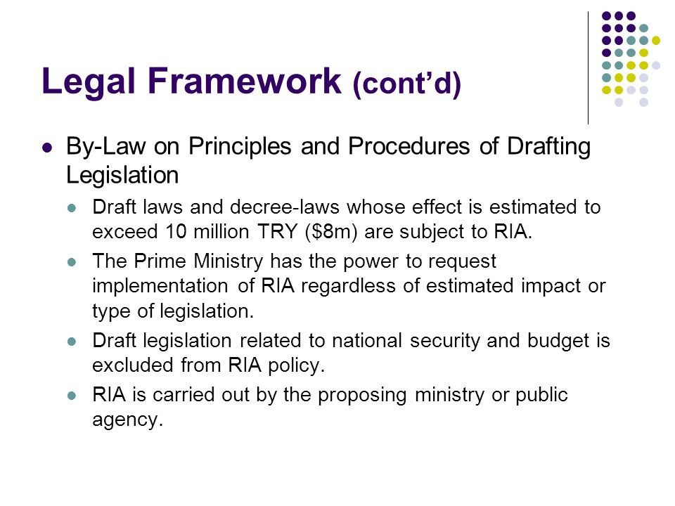 Legal Framework (contd) By-Law on Principles and Procedures of Drafting Legislation Draft laws and decree-laws whose effect is estimated to exceed 10 million TRY ($8m) are subject to RIA.