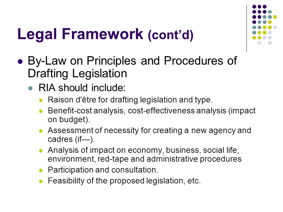 Legal Framework (contd) By-Law on Principles and Procedures of Drafting Legislation RIA should include: Raison d être for drafting legislation and type.