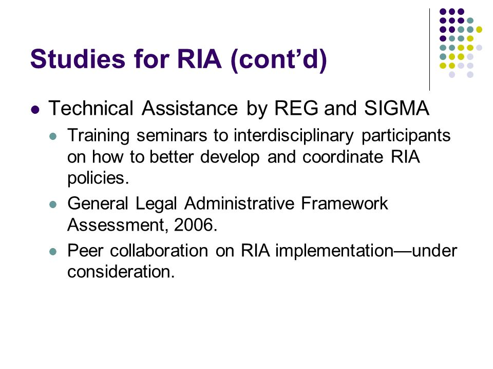Studies for RIA (contd) Technical Assistance by REG and SIGMA Training seminars to interdisciplinary participants on how to better develop and coordinate RIA policies.