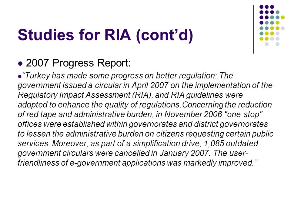 Studies for RIA (contd) 2007 Progress Report: Turkey has made some progress on better regulation: The government issued a circular in April 2007 on the implementation of the Regulatory Impact Assessment (RIA), and RIA guidelines were adopted to enhance the quality of regulations.Concerning the reduction of red tape and administrative burden, in November 2006 one-stop offices were established within governorates and district governorates to lessen the administrative burden on citizens requesting certain public services.
