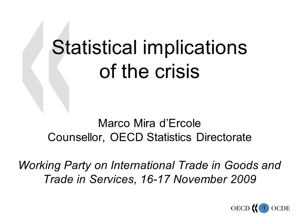 1 Statistical implications of the crisis Marco Mira dErcole Counsellor, OECD Statistics Directorate Working Party on International Trade in Goods and Trade in Services, 16-17 November 2009