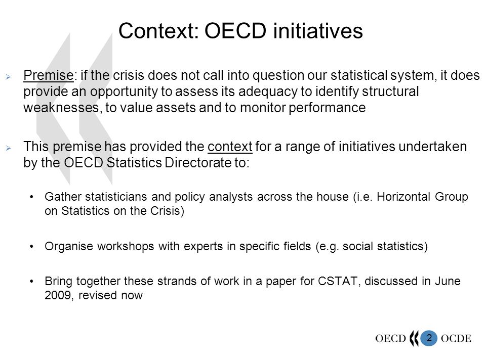 2 Context: OECD initiatives Premise: if the crisis does not call into question our statistical system, it does provide an opportunity to assess its adequacy to identify structural weaknesses, to value assets and to monitor performance This premise has provided the context for a range of initiatives undertaken by the OECD Statistics Directorate to: Gather statisticians and policy analysts across the house (i.e.