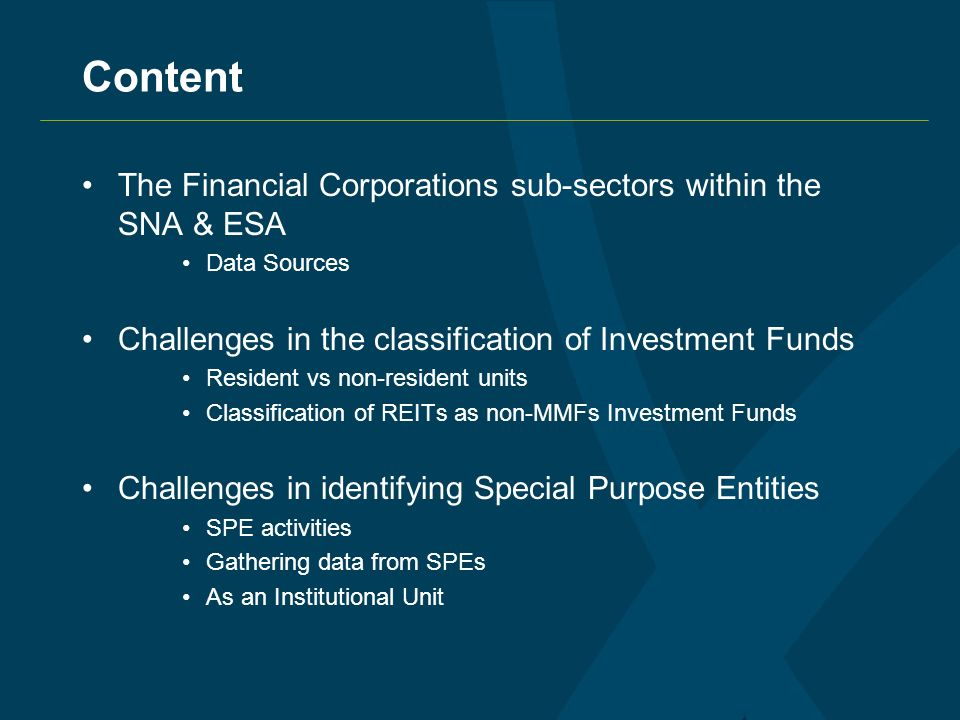 Content The Financial Corporations sub-sectors within the SNA & ESA Data Sources Challenges in the classification of Investment Funds Resident vs non-resident units Classification of REITs as non-MMFs Investment Funds Challenges in identifying Special Purpose Entities SPE activities Gathering data from SPEs As an Institutional Unit