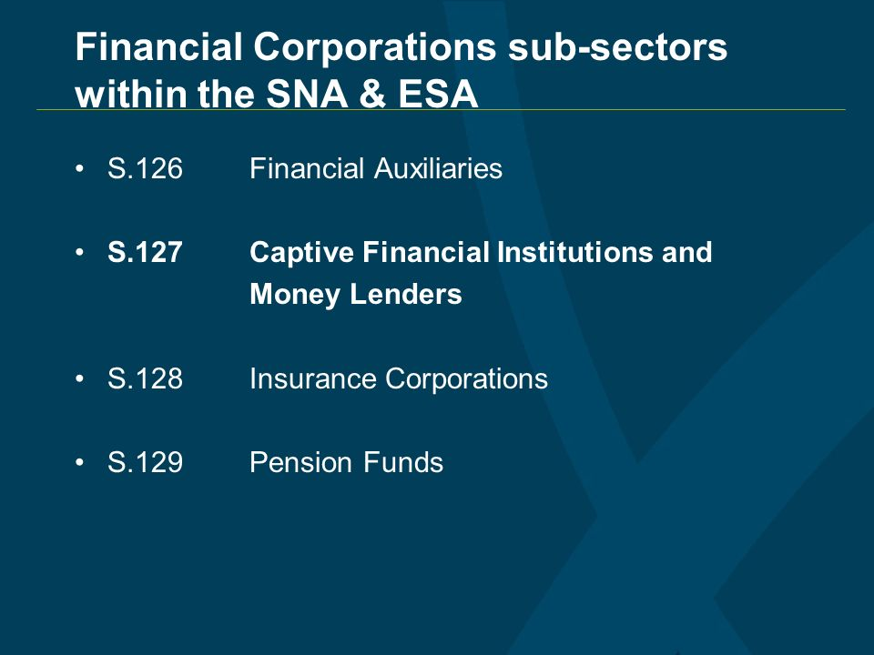 Financial Corporations sub-sectors within the SNA & ESA S.126Financial Auxiliaries S.127Captive Financial Institutions and Money Lenders S.128Insurance Corporations S.129Pension Funds