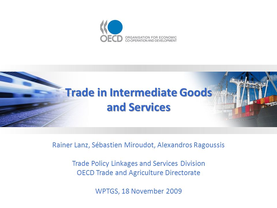 Trade in Intermediate Goods and Services Rainer Lanz, Sébastien Miroudot, Alexandros Ragoussis Trade Policy Linkages and Services Division OECD Trade