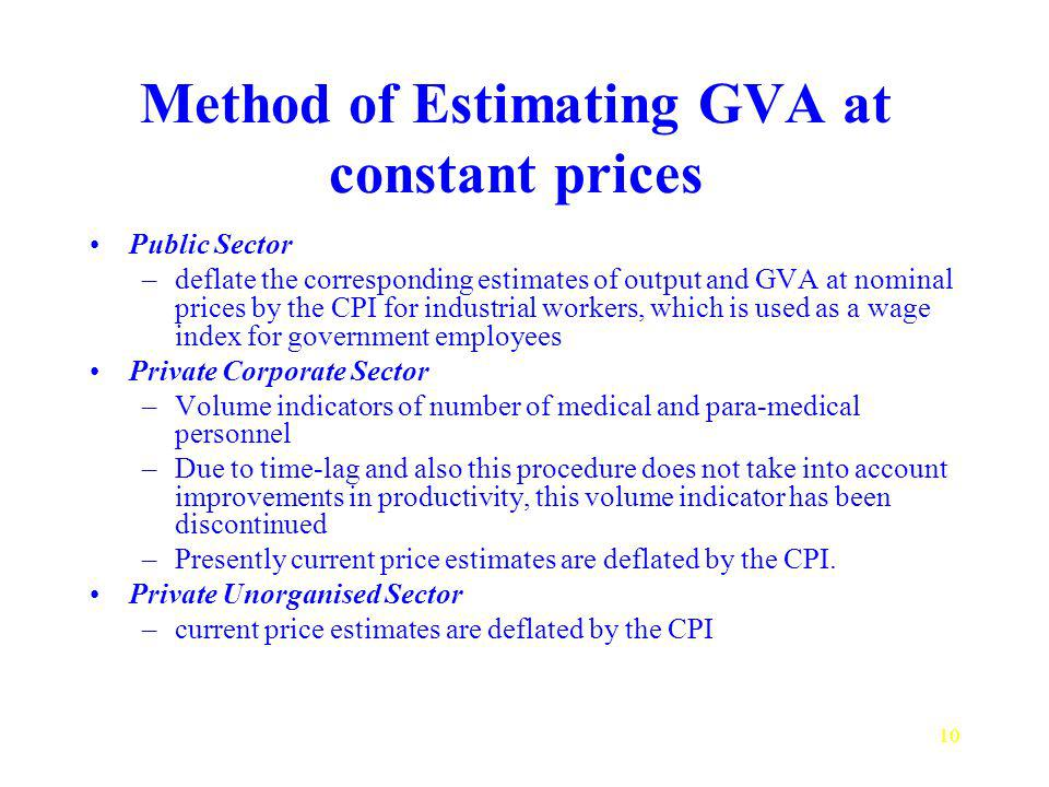 10 Method of Estimating GVA at constant prices Public Sector –deflate the corresponding estimates of output and GVA at nominal prices by the CPI for industrial workers, which is used as a wage index for government employees Private Corporate Sector –Volume indicators of number of medical and para medical personnel –Due to time-lag and also this procedure does not take into account improvements in productivity, this volume indicator has been discontinued –Presently current price estimates are deflated by the CPI.
