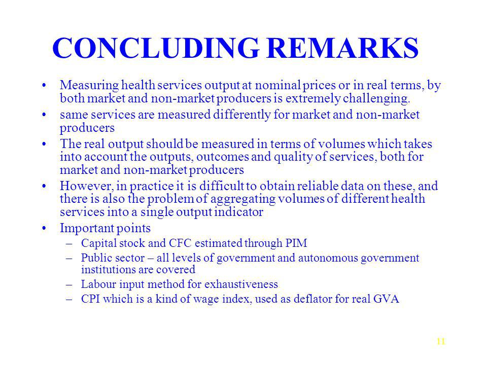 11 CONCLUDING REMARKS Measuring health services output at nominal prices or in real terms, by both market and non-market producers is extremely challe
