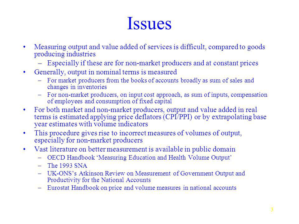 3 Issues Measuring output and value added of services is difficult, compared to goods producing industries –Especially if these are for non-market producers and at constant prices Generally, output in nominal terms is measured –For market producers from the books of accounts broadly as sum of sales and changes in inventories –For non-market producers, on input cost approach, as sum of inputs, compensation of employees and consumption of fixed capital For both market and non-market producers, output and value added in real terms is estimated applying price deflators (CPI/PPI) or by extrapolating base year estimates with volume indicators This procedure gives rise to incorrect measures of volumes of output, especially for non-market producers Vast literature on better measurement is available in public domain –OECD Handbook Measuring Education and Health Volume Output –The 1993 SNA –UK-ONSs Atkinson Review on Measurement of Government Output and Productivity for the National Accounts –Eurostat Handbook on price and volume measures in national accounts