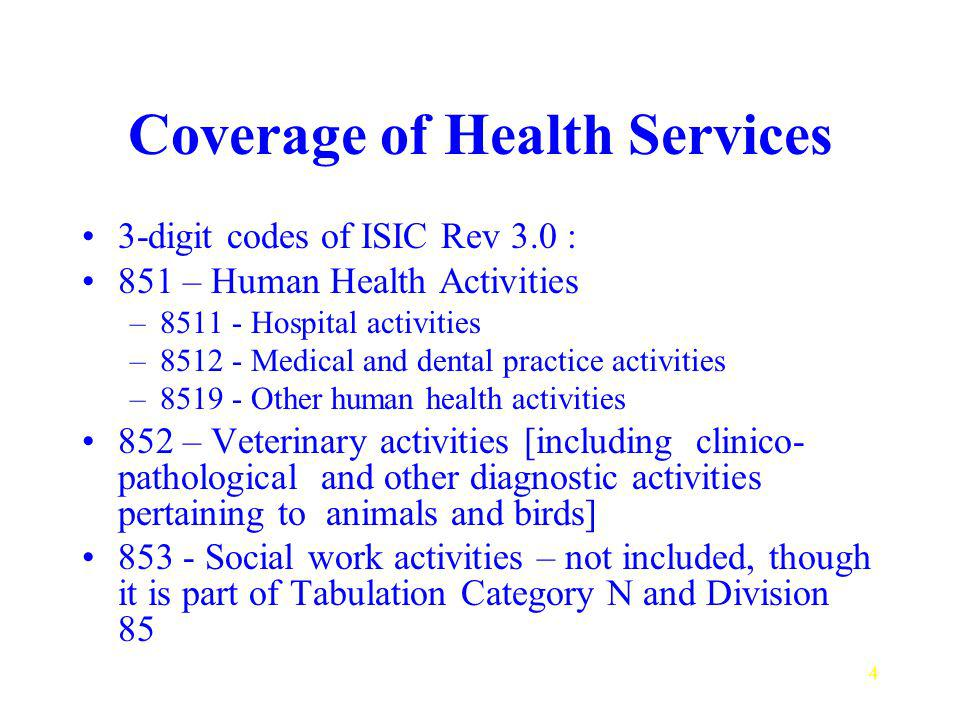 4 Coverage of Health Services 3-digit codes of ISIC Rev 3.0 : 851 – Human Health Activities – Hospital activities – Medical and dental practice activities – Other human health activities 852 – Veterinary activities [including clinico- pathological and other diagnostic activities pertaining to animals and birds] Social work activities – not included, though it is part of Tabulation Category N and Division 85