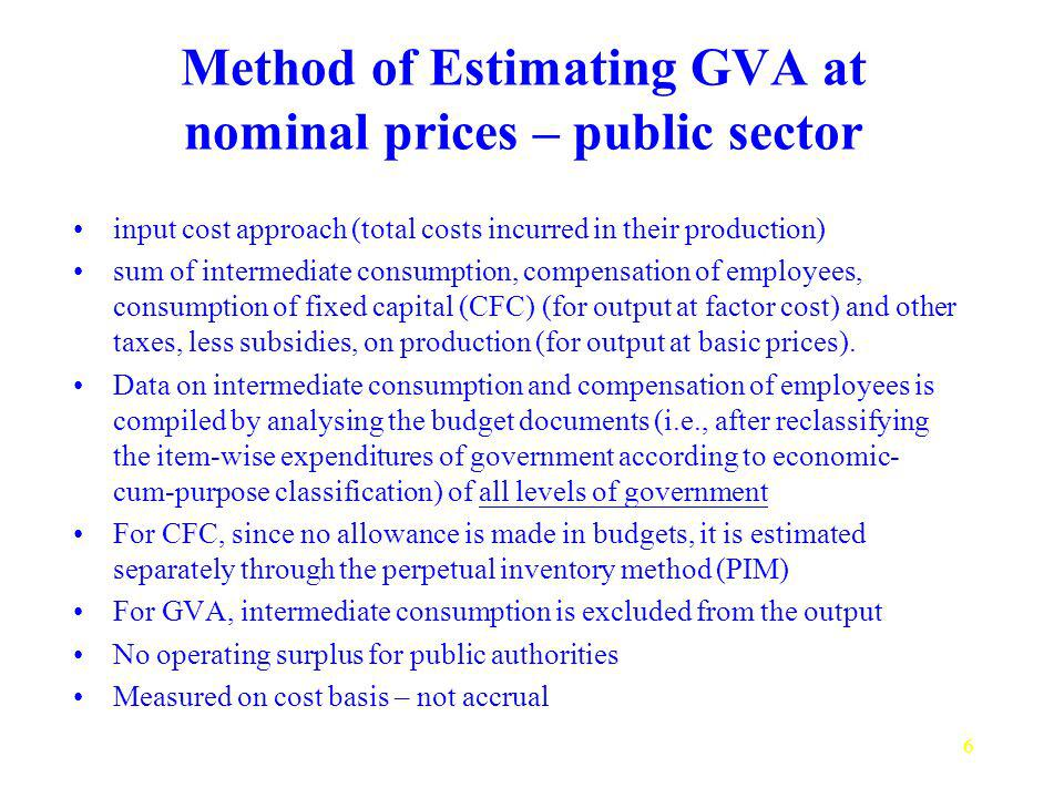 6 Method of Estimating GVA at nominal prices – public sector input cost approach (total costs incurred in their production) sum of intermediate consumption, compensation of employees, consumption of fixed capital (CFC) (for output at factor cost) and other taxes, less subsidies, on production (for output at basic prices).