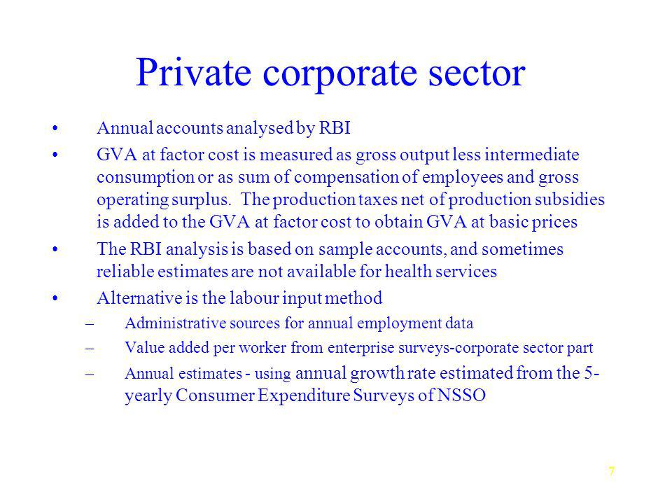 7 Private corporate sector Annual accounts analysed by RBI GVA at factor cost is measured as gross output less intermediate consumption or as sum of compensation of employees and gross operating surplus.