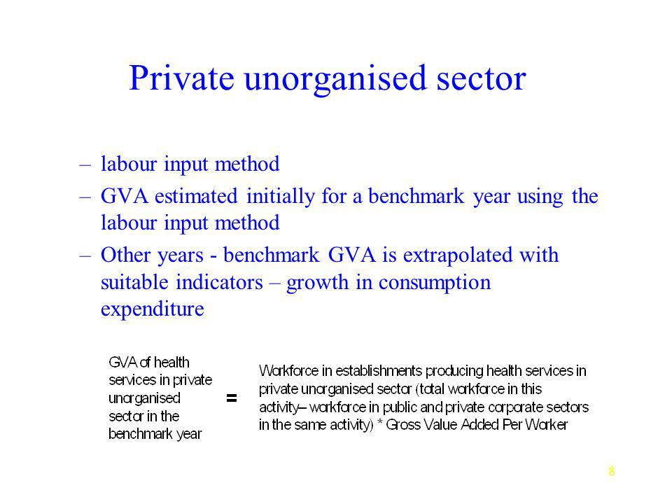 8 Private unorganised sector –labour input method –GVA estimated initially for a benchmark year using the labour input method –Other years - benchmark GVA is extrapolated with suitable indicators – growth in consumption expenditure