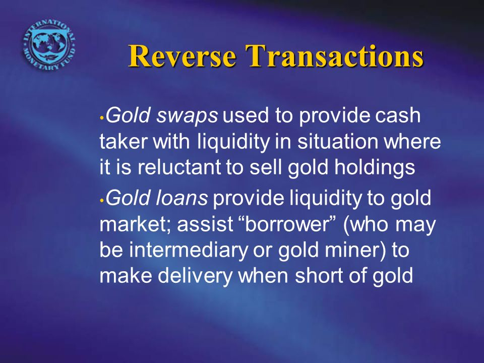 Reverse Transactions Gold swaps used to provide cash taker with liquidity in situation where it is reluctant to sell gold holdings Gold loans provide liquidity to gold market; assist borrower (who may be intermediary or gold miner) to make delivery when short of gold