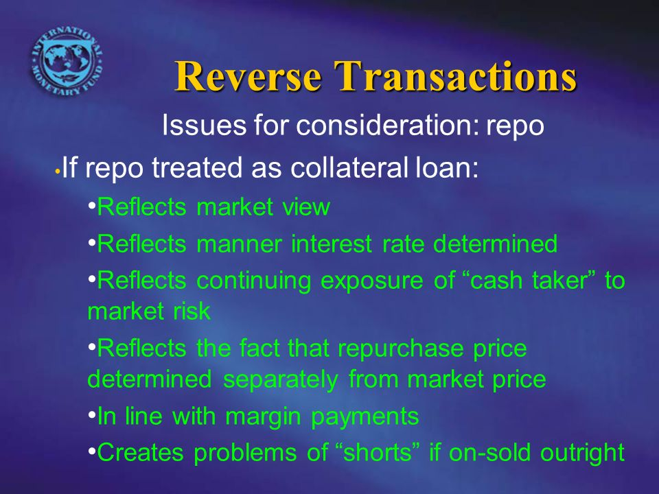 Reverse Transactions Issues for consideration: repo If repo treated as collateral loan: Reflects market view Reflects manner interest rate determined Reflects continuing exposure of cash taker to market risk Reflects the fact that repurchase price determined separately from market price In line with margin payments Creates problems of shorts if on-sold outright