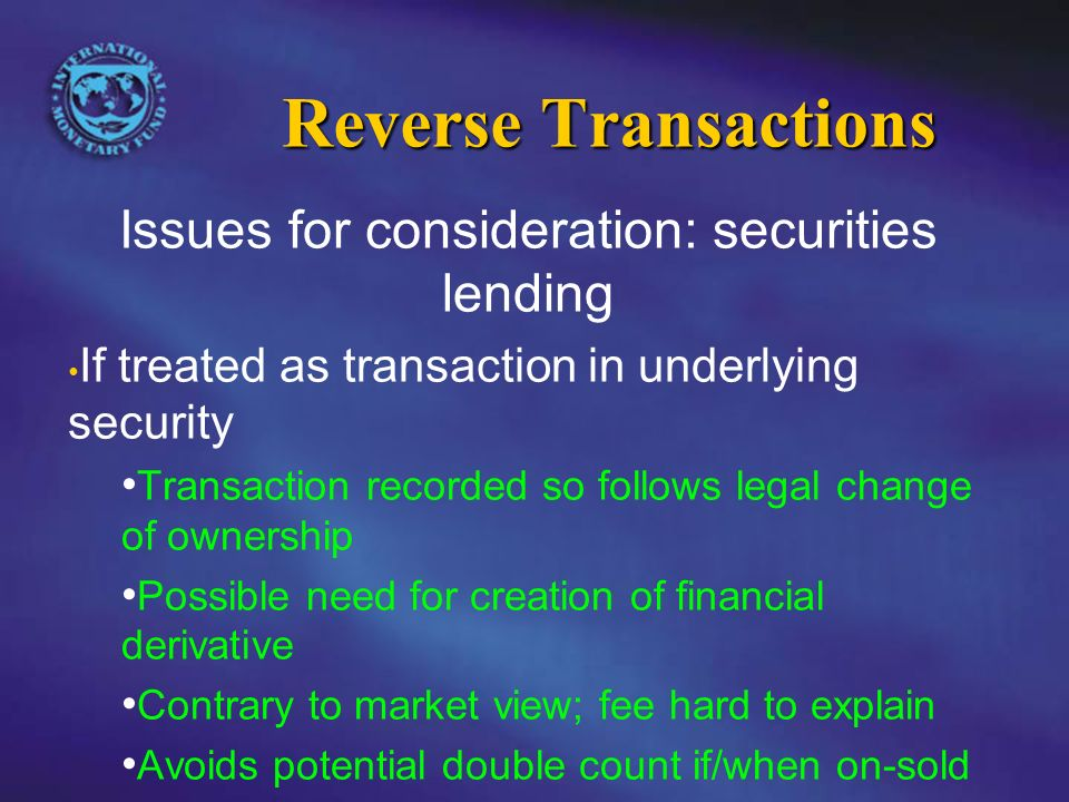 Reverse Transactions Issues for consideration: securities lending If treated as transaction in underlying security Transaction recorded so follows legal change of ownership Possible need for creation of financial derivative Contrary to market view; fee hard to explain Avoids potential double count if/when on-sold
