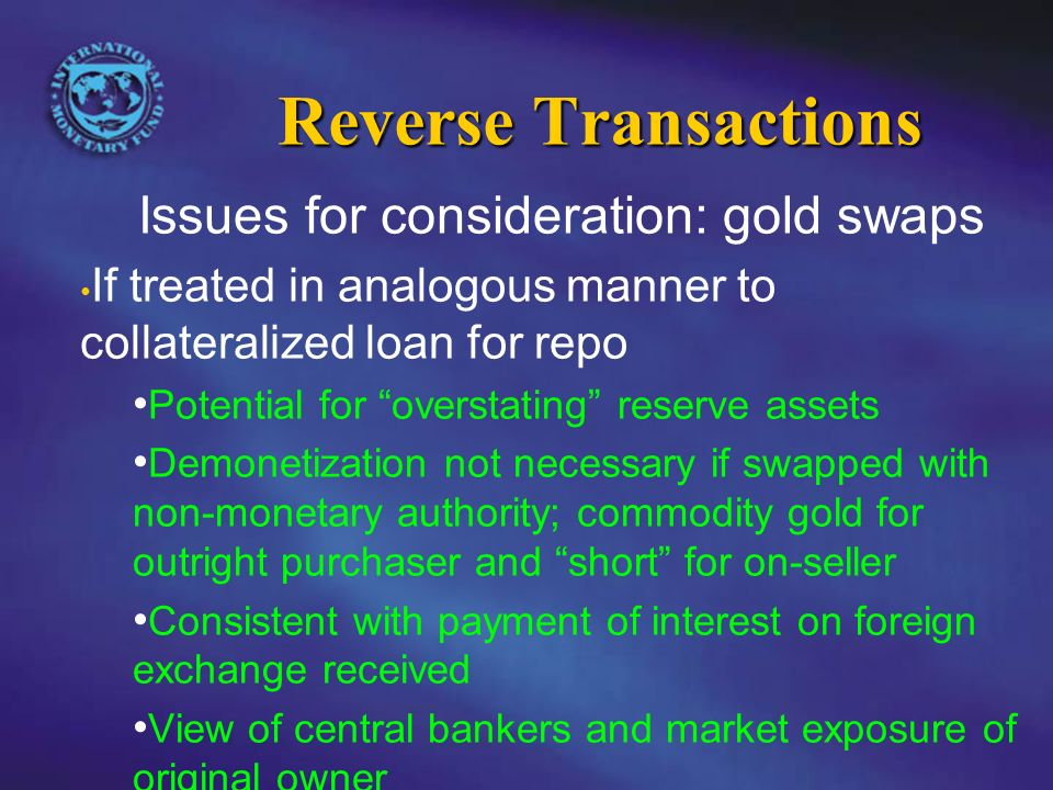 Reverse Transactions Issues for consideration: gold swaps If treated in analogous manner to collateralized loan for repo Potential for overstating reserve assets Demonetization not necessary if swapped with non-monetary authority; commodity gold for outright purchaser and short for on-seller Consistent with payment of interest on foreign exchange received View of central bankers and market exposure of original owner