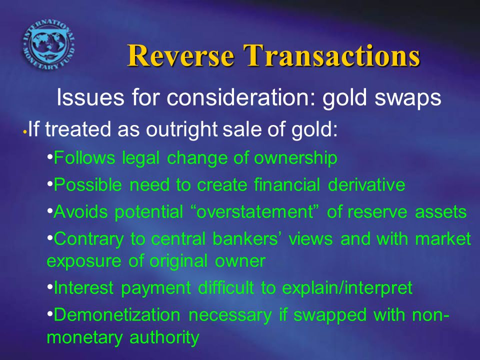 Reverse Transactions Issues for consideration: gold swaps If treated as outright sale of gold: Follows legal change of ownership Possible need to create financial derivative Avoids potential overstatement of reserve assets Contrary to central bankers views and with market exposure of original owner Interest payment difficult to explain/interpret Demonetization necessary if swapped with non- monetary authority