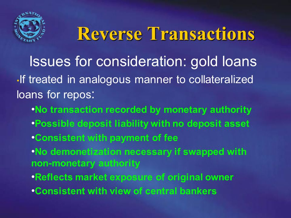 Reverse Transactions Issues for consideration: gold loans If treated in analogous manner to collateralized loans for repos : No transaction recorded by monetary authority Possible deposit liability with no deposit asset Consistent with payment of fee No demonetization necessary if swapped with non-monetary authority Reflects market exposure of original owner Consistent with view of central bankers