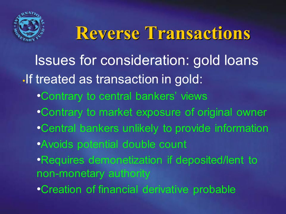 Reverse Transactions Issues for consideration: gold loans If treated as transaction in gold: Contrary to central bankers views Contrary to market exposure of original owner Central bankers unlikely to provide information Avoids potential double count Requires demonetization if deposited/lent to non-monetary authority Creation of financial derivative probable