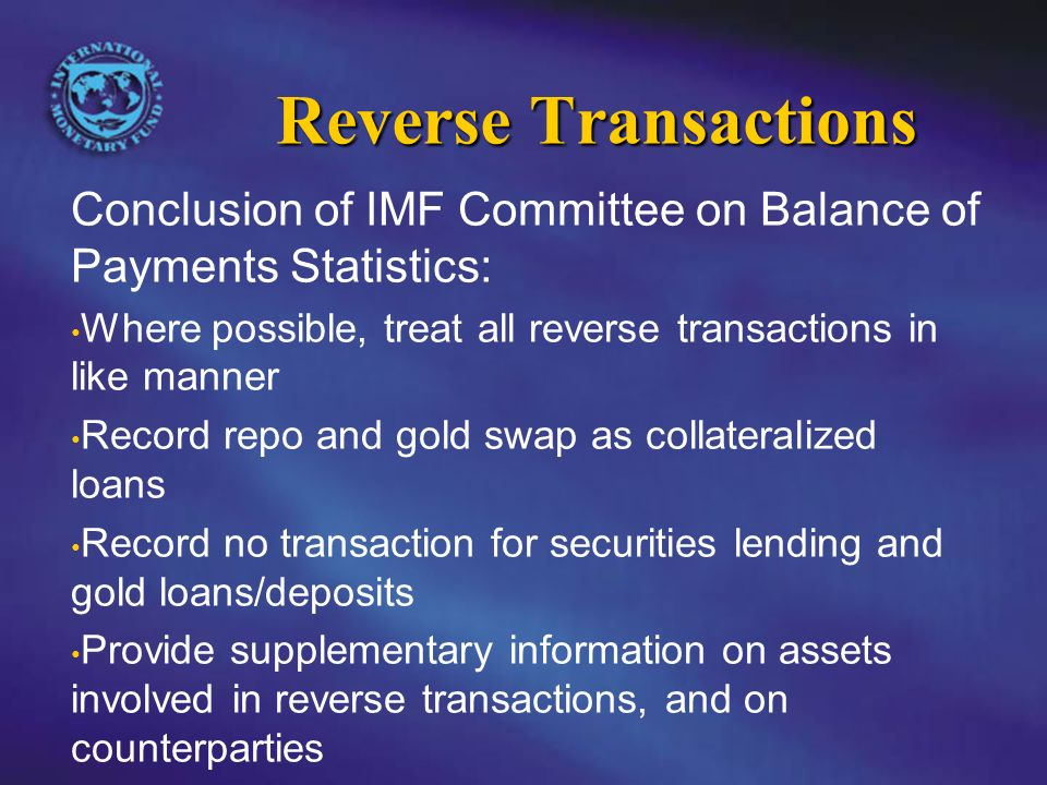 Reverse Transactions Conclusion of IMF Committee on Balance of Payments Statistics: Where possible, treat all reverse transactions in like manner Record repo and gold swap as collateralized loans Record no transaction for securities lending and gold loans/deposits Provide supplementary information on assets involved in reverse transactions, and on counterparties