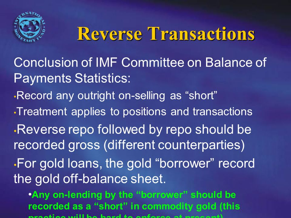 Reverse Transactions Conclusion of IMF Committee on Balance of Payments Statistics: Record any outright on-selling as short Treatment applies to positions and transactions Reverse repo followed by repo should be recorded gross (different counterparties) For gold loans, the gold borrower record the gold off-balance sheet.