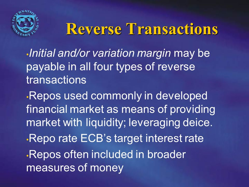 Reverse Transactions Initial and/or variation margin may be payable in all four types of reverse transactions Repos used commonly in developed financial market as means of providing market with liquidity; leveraging deice.