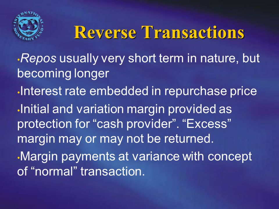 Reverse Transactions Repos usually very short term in nature, but becoming longer Interest rate embedded in repurchase price Initial and variation margin provided as protection for cash provider.