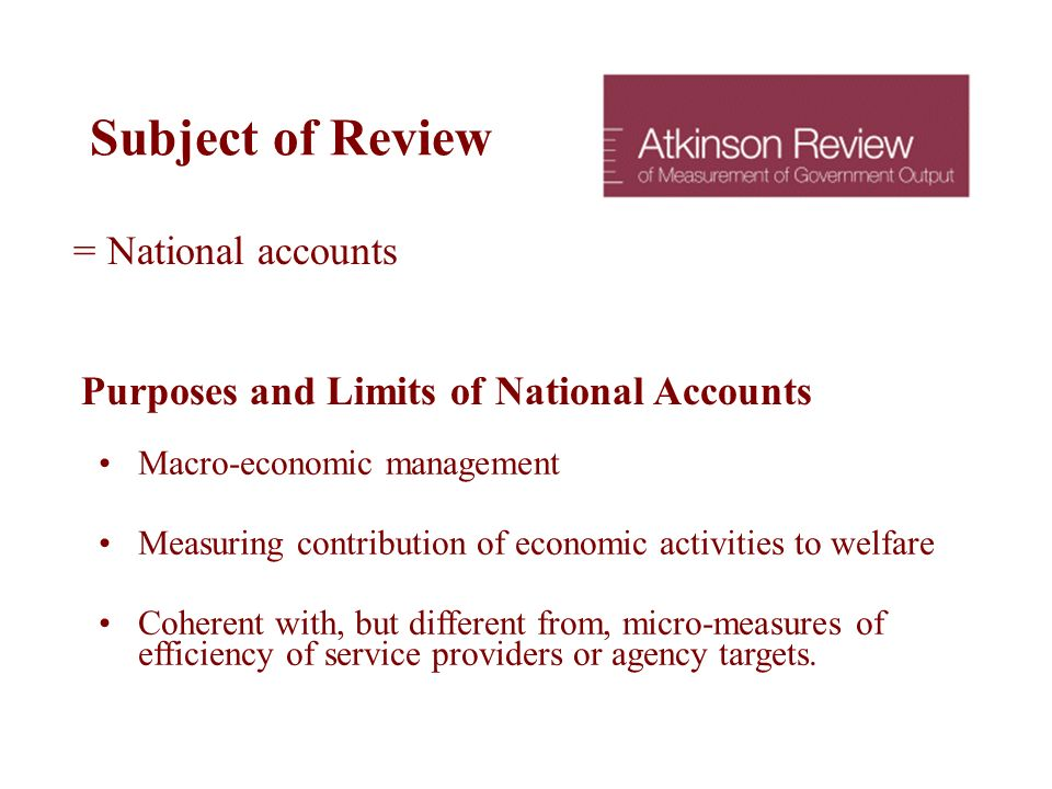 Subject of Review = National accounts Purposes and Limits of National Accounts Macro-economic management Measuring contribution of economic activities to welfare Coherent with, but different from, micro-measures of efficiency of service providers or agency targets.