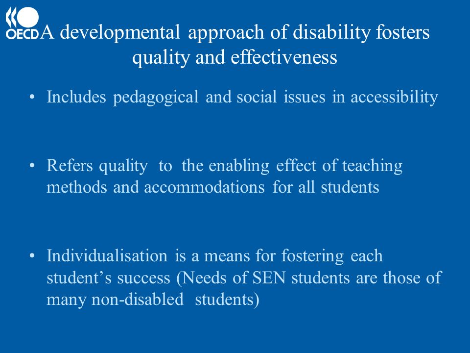 A developmental approach of disability fosters quality and effectiveness Includes pedagogical and social issues in accessibility Refers quality to the enabling effect of teaching methods and accommodations for all students Individualisation is a means for fostering each students success (Needs of SEN students are those of many non-disabled students)