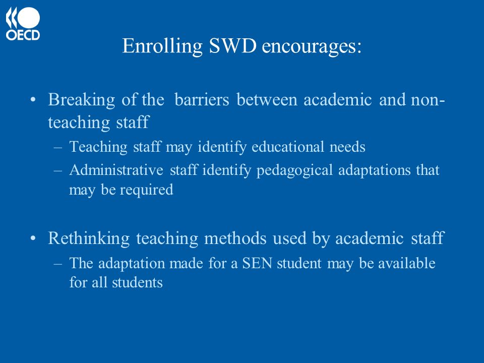Enrolling SWD encourages: Breaking of the barriers between academic and non- teaching staff –Teaching staff may identify educational needs –Administrative staff identify pedagogical adaptations that may be required Rethinking teaching methods used by academic staff –The adaptation made for a SEN student may be available for all students