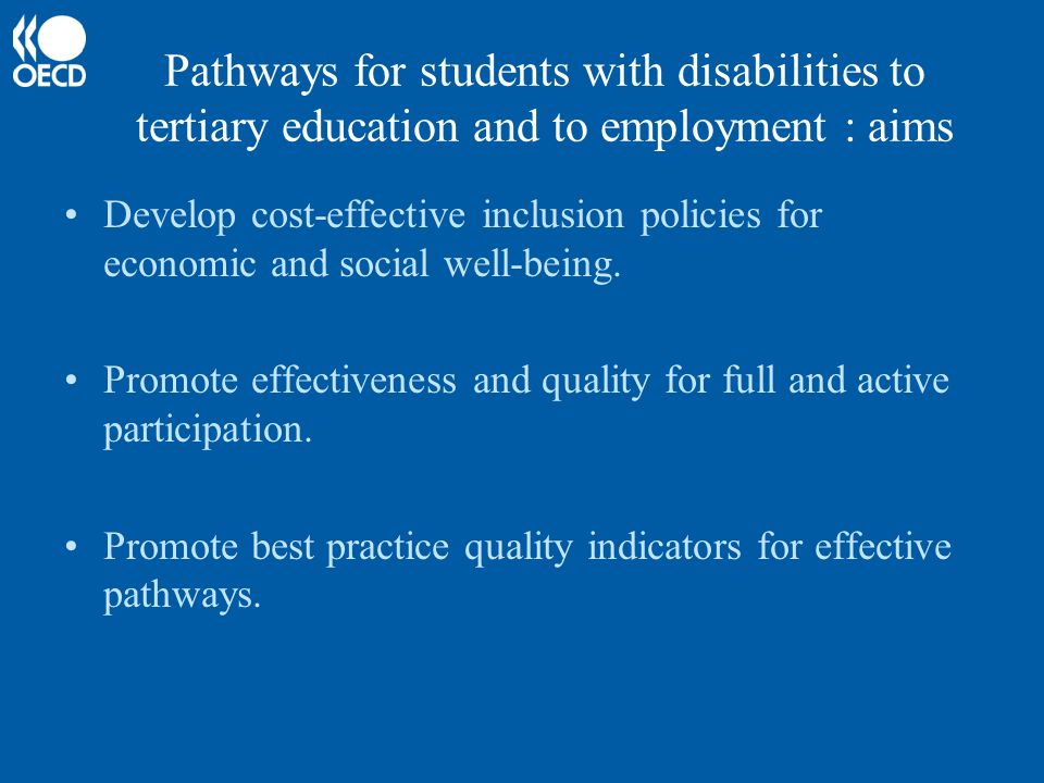 Pathways for students with disabilities to tertiary education and to employment : aims Develop cost-effective inclusion policies for economic and social well-being.