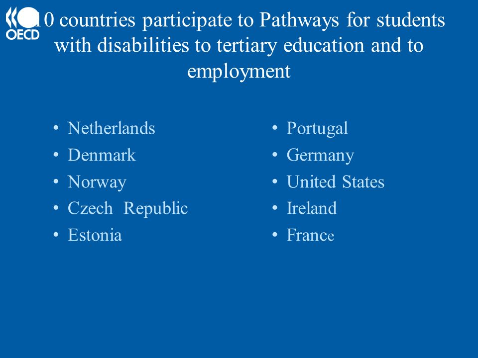 10 countries participate to Pathways for students with disabilities to tertiary education and to employment Netherlands Denmark Norway Czech Republic Estonia Portugal Germany United States Ireland Franc e
