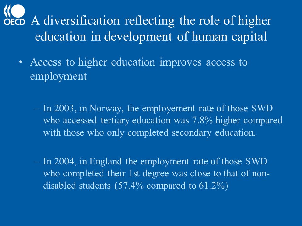 A diversification reflecting the role of higher education in development of human capital Access to higher education improves access to employment –In 2003, in Norway, the employement rate of those SWD who accessed tertiary education was 7.8% higher compared with those who only completed secondary education.