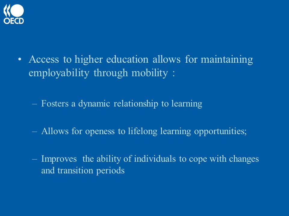 Access to higher education allows for maintaining employability through mobility : –Fosters a dynamic relationship to learning –Allows for openess to lifelong learning opportunities; –Improves the ability of individuals to cope with changes and transition periods