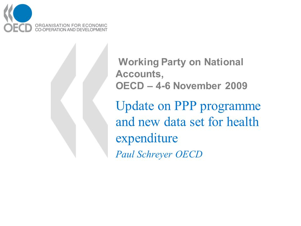 Working Party on National Accounts, OECD – 4-6 November 2009 Update on PPP programme and new data set for health expenditure Paul Schreyer OECD